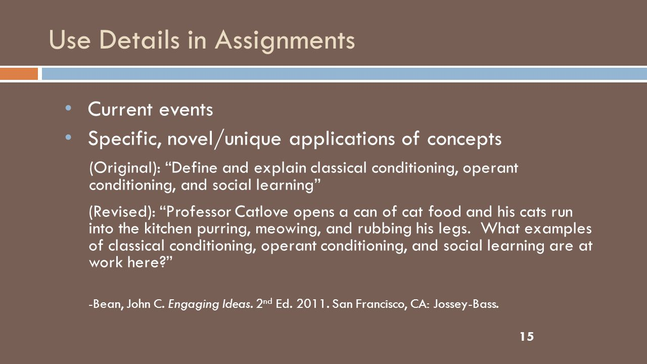 Use Details in Assignments 15 Current events Specific, novel/unique applications of concepts (Original): Define and explain classical conditioning, operant conditioning, and social learning (Revised): Professor Catlove opens a can of cat food and his cats run into the kitchen purring, meowing, and rubbing his legs.
