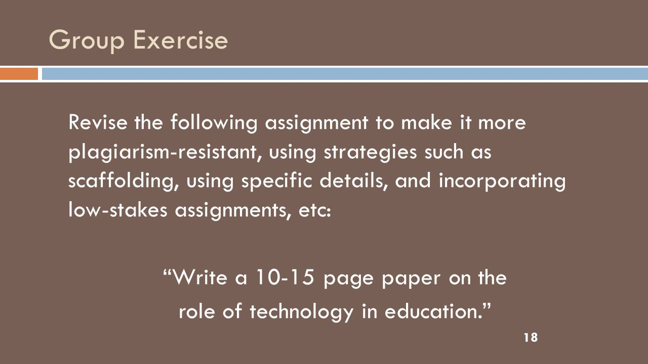Group Exercise 18 Revise the following assignment to make it more plagiarism-resistant, using strategies such as scaffolding, using specific details, and incorporating low-stakes assignments, etc: Write a 10-15 page paper on the role of technology in education.