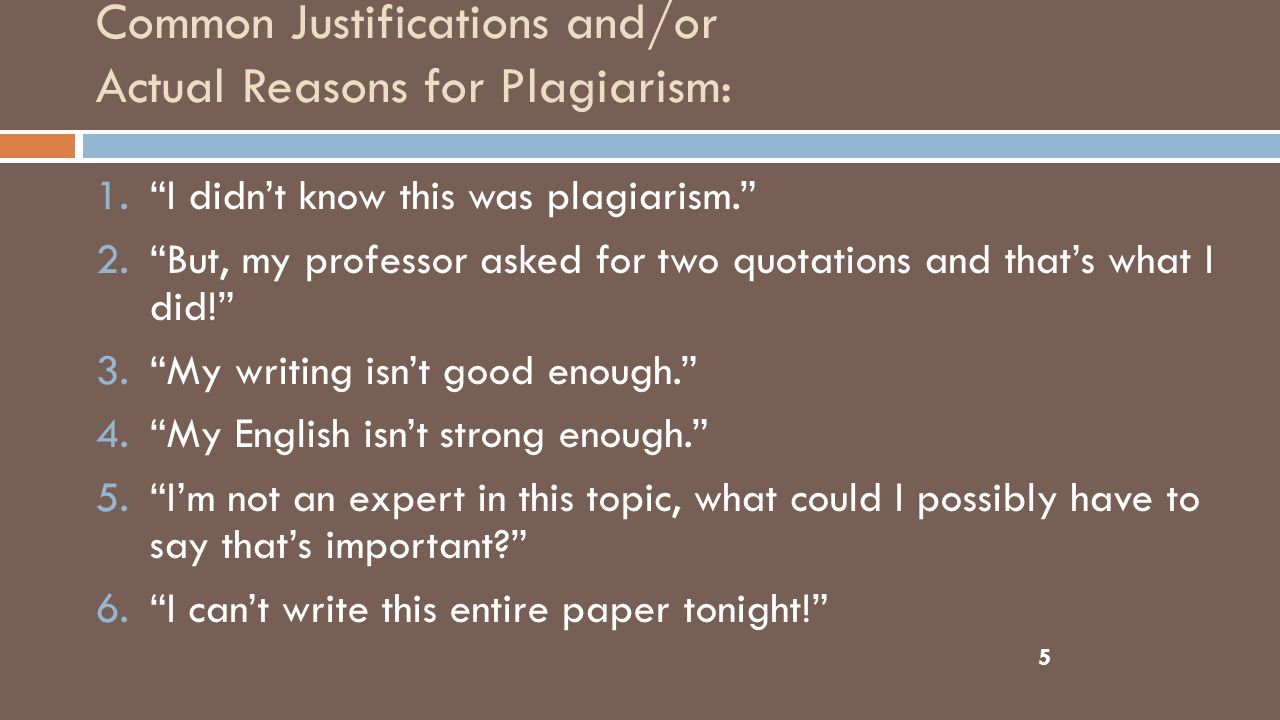 Common Justifications and/or Actual Reasons for Plagiarism: 5 1. I didn't know this was plagiarism. 2. But, my professor asked for two quotations and that's what I did! 3. My writing isn't good enough. 4. My English isn't strong enough. 5. I'm not an expert in this topic, what could I possibly have to say that's important 6. I can't write this entire paper tonight!