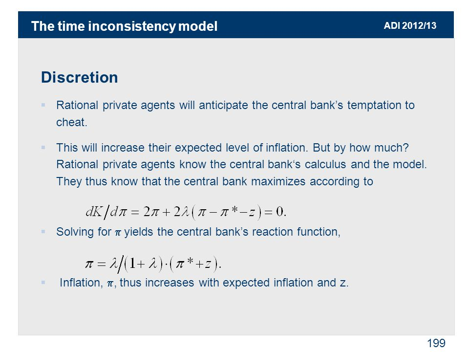 ADI 2012/13 199 Discretion  Rational private agents will anticipate the central bank's temptation to cheat.