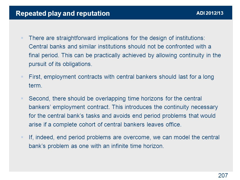 ADI 2012/13 207  There are straightforward implications for the design of institutions: Central banks and similar institutions should not be confronted with a final period.