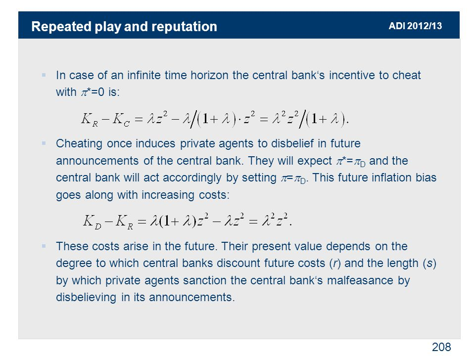 ADI 2012/13 208  In case of an infinite time horizon the central bank's incentive to cheat with  *=0 is:  Cheating once induces private agents to disbelief in future announcements of the central bank.