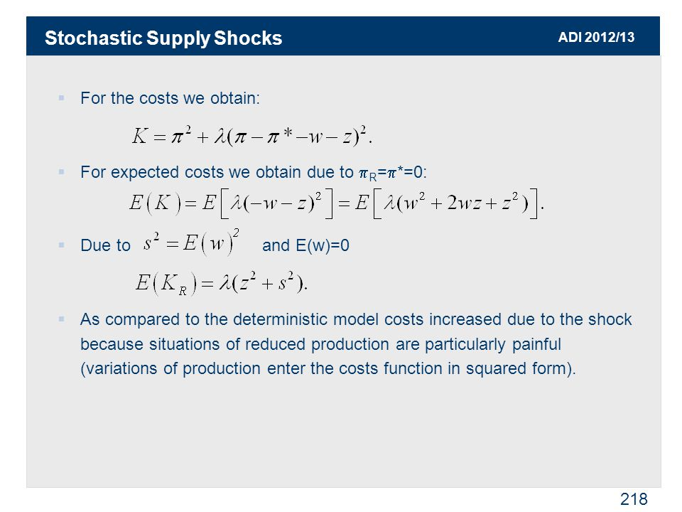 ADI 2012/13 218  For the costs we obtain:  For expected costs we obtain due to  R =  *=0:  Due to and E(w)=0  As compared to the deterministic model costs increased due to the shock because situations of reduced production are particularly painful (variations of production enter the costs function in squared form).