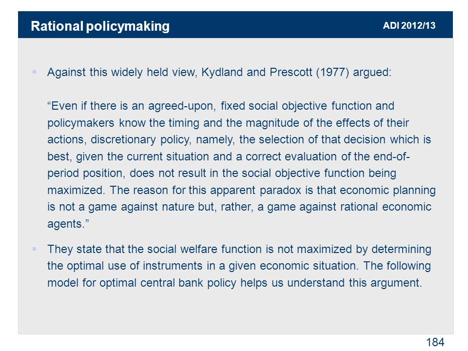 ADI 2012/13 184  Against this widely held view, Kydland and Prescott (1977) argued: Even if there is an agreed-upon, fixed social objective function and policymakers know the timing and the magnitude of the effects of their actions, discretionary policy, namely, the selection of that decision which is best, given the current situation and a correct evaluation of the end-of- period position, does not result in the social objective function being maximized.