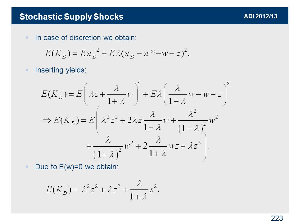 ADI 2012/13 223  In case of discretion we obtain:  Inserting yields:  Due to E(w)=0 we obtain: Stochastic Supply Shocks