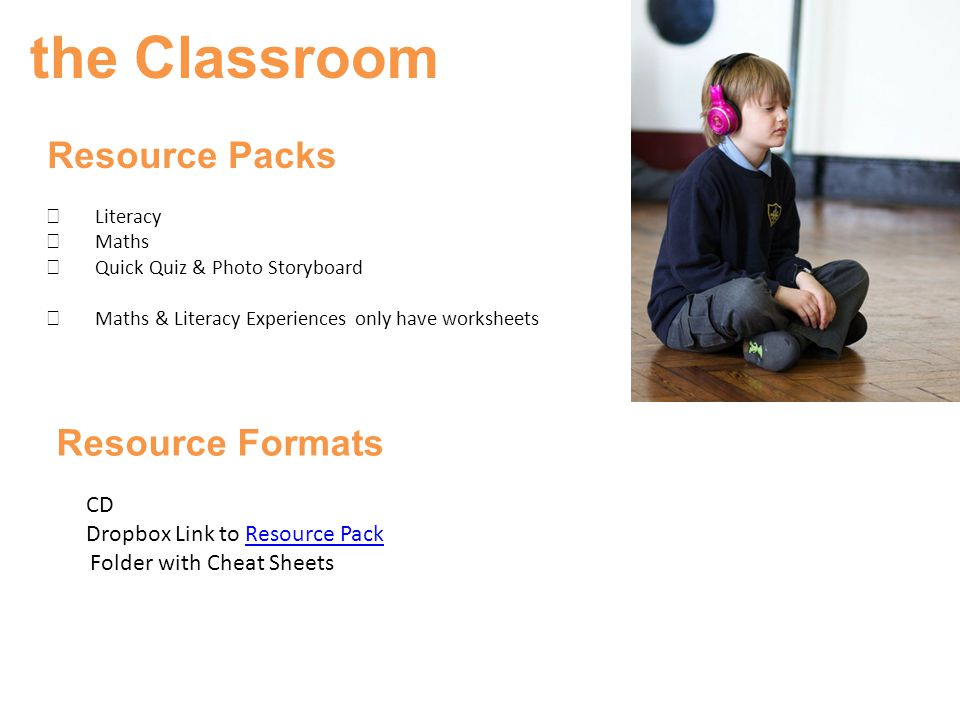 the Classroom Resource Packs  Literacy  Maths  Quick Quiz & Photo Storyboard  Maths & Literacy Experiences only have worksheets Resource Formats