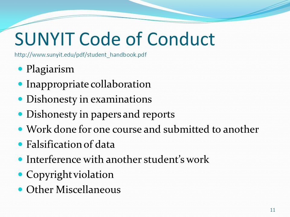 SUNYIT Code of Conduct http://www.sunyit.edu/pdf/student_handbook.pdf Plagiarism Inappropriate collaboration Dishonesty in examinations Dishonesty in papers and reports Work done for one course and submitted to another Falsification of data Interference with another student's work Copyright violation Other Miscellaneous 11