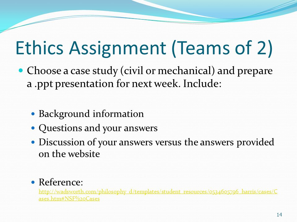 Ethics Assignment (Teams of 2) Choose a case study (civil or mechanical) and prepare a.ppt presentation for next week.