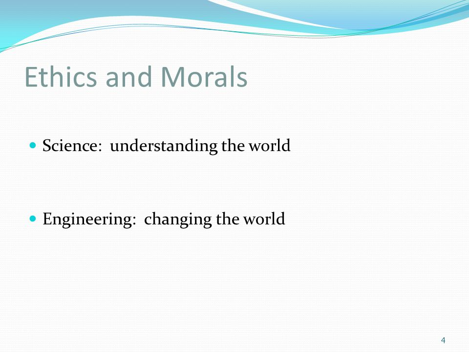 Ethics and Morals Science: understanding the world Engineering: changing the world 4