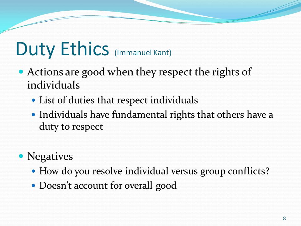 Duty Ethics (Immanuel Kant) Actions are good when they respect the rights of individuals List of duties that respect individuals Individuals have fundamental rights that others have a duty to respect Negatives How do you resolve individual versus group conflicts.