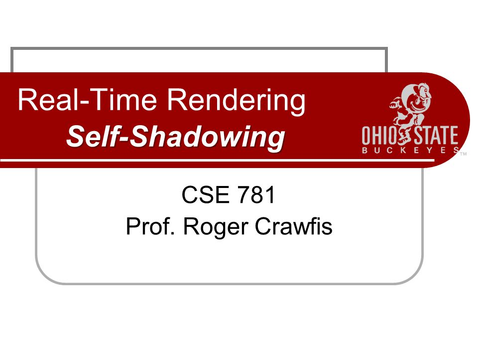 Self-Shadowing Real-Time Rendering Self-Shadowing CSE 781 Prof. Roger Crawfis