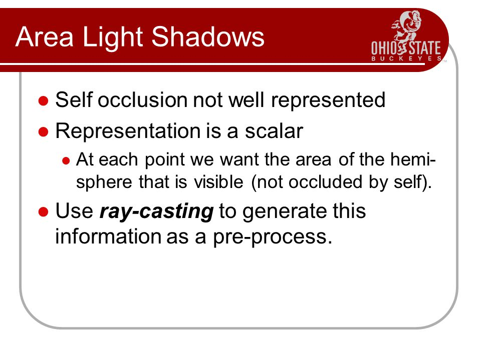Area Light Shadows Self occlusion not well represented Representation is a scalar At each point we want the area of the hemi- sphere that is visible (not occluded by self).
