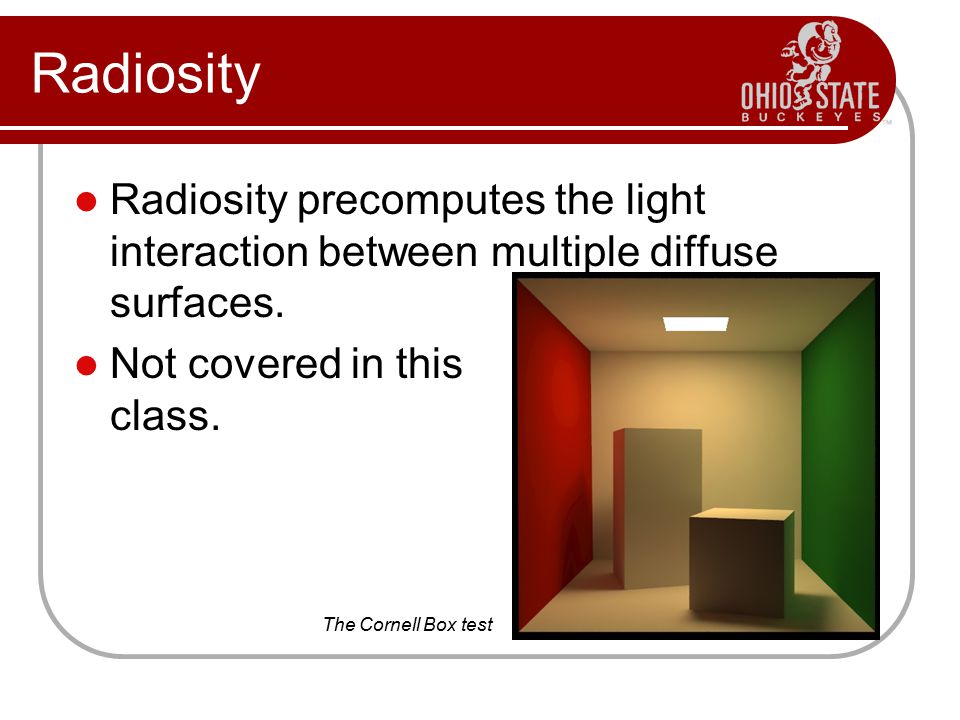 Radiosity Radiosity precomputes the light interaction between multiple diffuse surfaces.