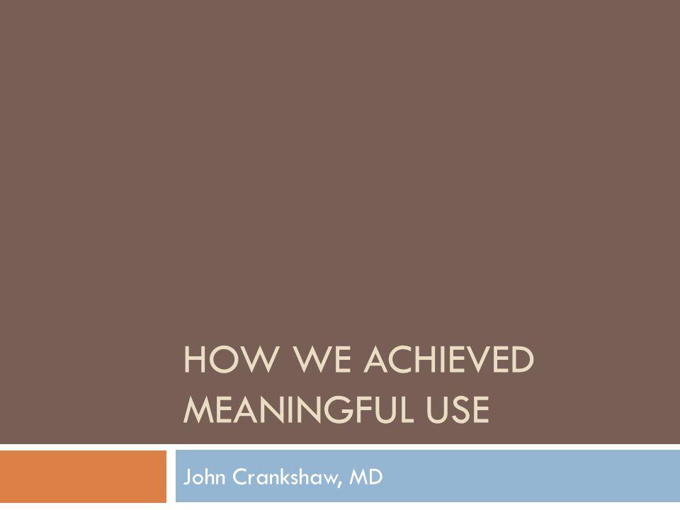HOW WE ACHIEVED MEANINGFUL USE John Crankshaw, MD