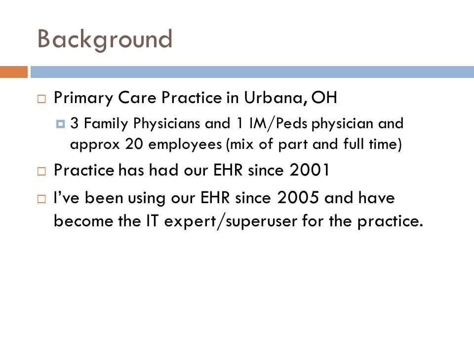 Background  Primary Care Practice in Urbana, OH  3 Family Physicians and 1 IM/Peds physician and approx 20 employees (mix of part and full time)  Practice has had our EHR since 2001  I've been using our EHR since 2005 and have become the IT expert/superuser for the practice.