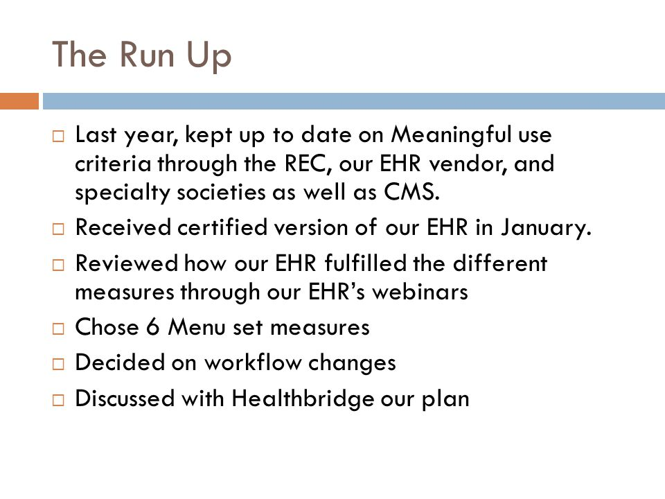 The Run Up  Last year, kept up to date on Meaningful use criteria through the REC, our EHR vendor, and specialty societies as well as CMS.