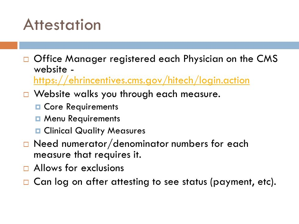 Attestation  Office Manager registered each Physician on the CMS website - https://ehrincentives.cms.gov/hitech/login.action https://ehrincentives.cms.gov/hitech/login.action  Website walks you through each measure.