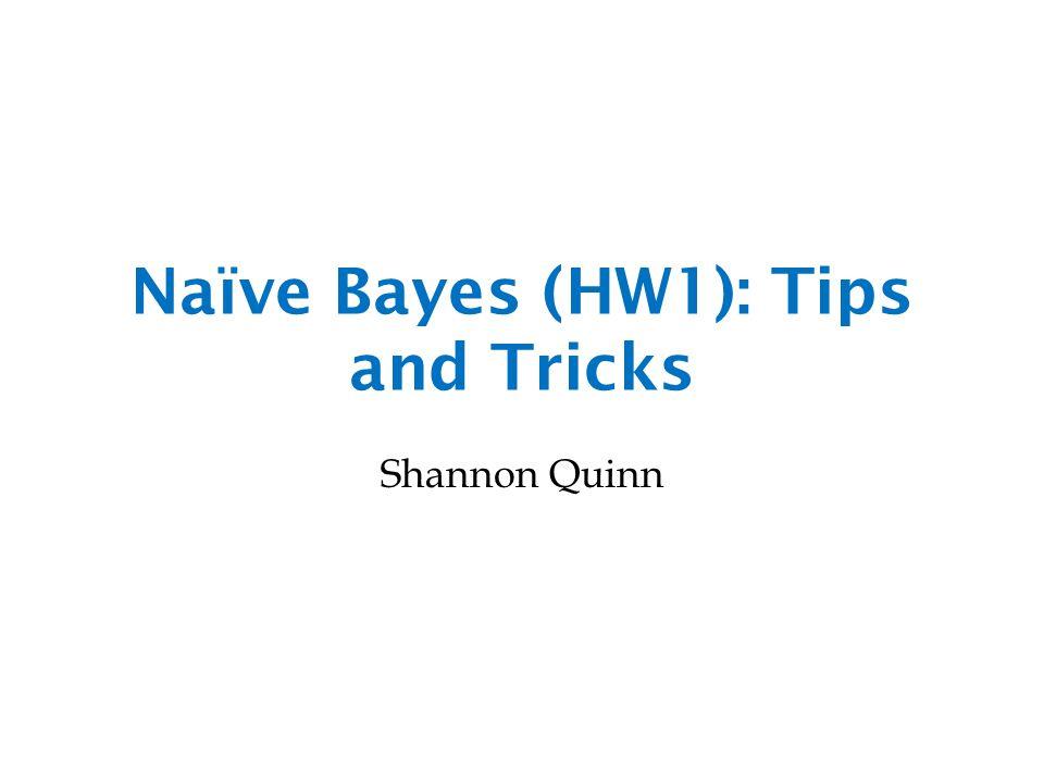Naïve Bayes (HW1): Tips and Tricks Shannon Quinn