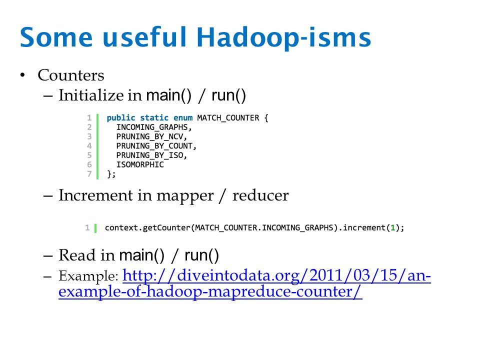 Some useful Hadoop-isms Joins – Join values together that have the same key – Map-side Faster and more efficient Harder to implement—requires custom Partitioner and Comparator http://codingjunkie.net/mapside-joins/ – Reduce-side Easy to implement—shuffle step does the work for you.