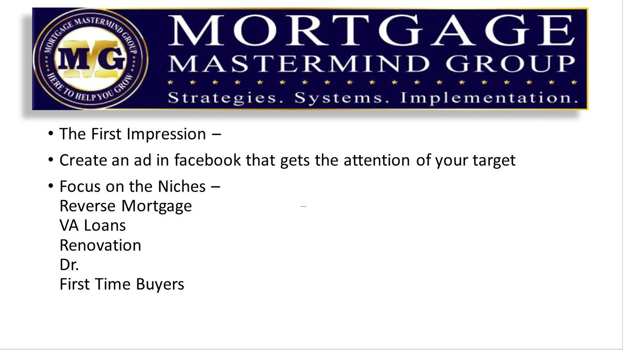 The First Impression – Create an ad in facebook that gets the attention of your target Focus on the Niches – Reverse Mortgage VA Loans Renovation Dr.