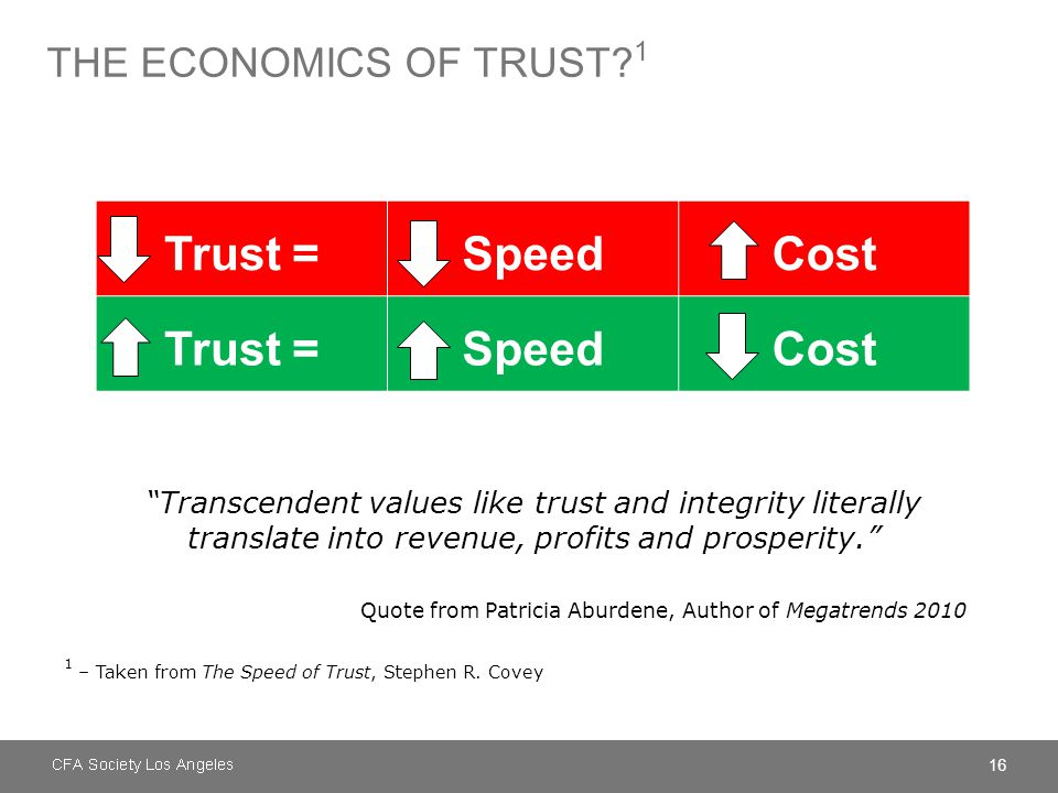 "16 THE ECONOMICS OF TRUST? 1 Trust =SpeedCost Trust =SpeedCost ""Transcendent values like trust and integrity literally translate into revenue, profits"