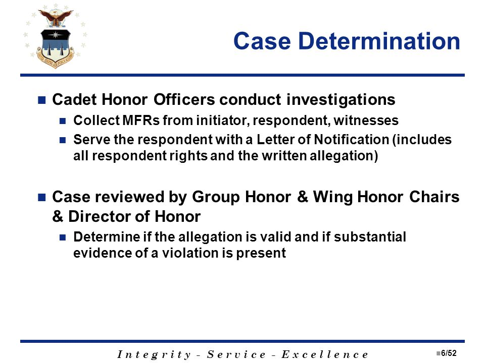 I n t e g r i t y - S e r v i c e - E x c e l l e n c e Case Determination Cadet Honor Officers conduct investigations Collect MFRs from initiator, respondent, witnesses Serve the respondent with a Letter of Notification (includes all respondent rights and the written allegation) Case reviewed by Group Honor & Wing Honor Chairs & Director of Honor Determine if the allegation is valid and if substantial evidence of a violation is present 6/52