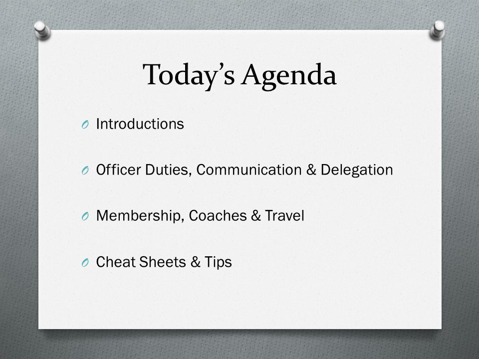 Today's Agenda O Introductions O Officer Duties, Communication & Delegation O Membership, Coaches & Travel O Cheat Sheets & Tips