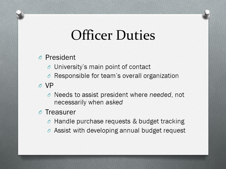 Officer Duties O President O University's main point of contact O Responsible for team's overall organization O VP O Needs to assist president where needed, not necessarily when asked O Treasurer O Handle purchase requests & budget tracking O Assist with developing annual budget request