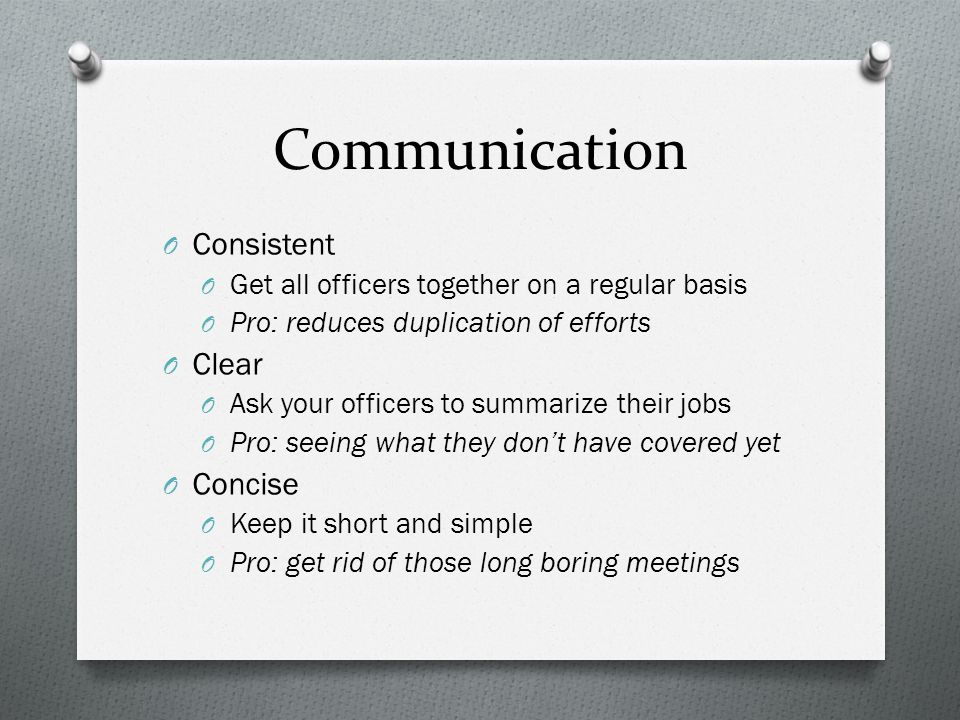Communication O Consistent O Get all officers together on a regular basis O Pro: reduces duplication of efforts O Clear O Ask your officers to summarize their jobs O Pro: seeing what they don't have covered yet O Concise O Keep it short and simple O Pro: get rid of those long boring meetings