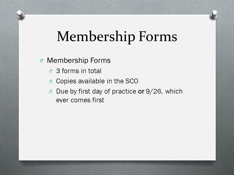 Membership Forms O Membership Forms O 3 forms in total O Copies available in the SCO O Due by first day of practice or 9/26, which ever comes first