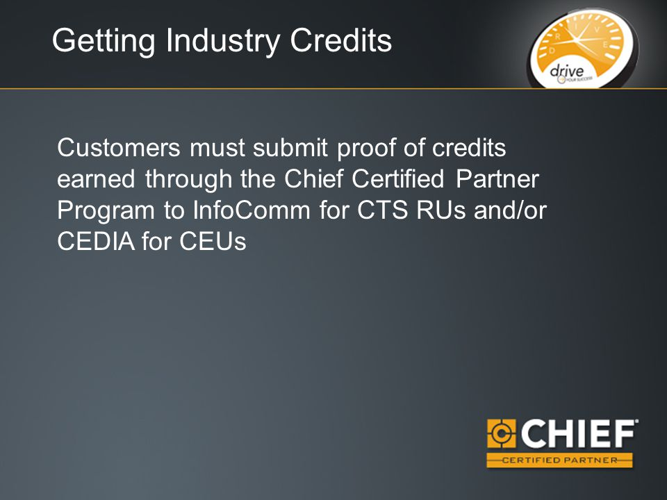 Getting Industry Credits Customers must submit proof of credits earned through the Chief Certified Partner Program to InfoComm for CTS RUs and/or CEDIA for CEUs