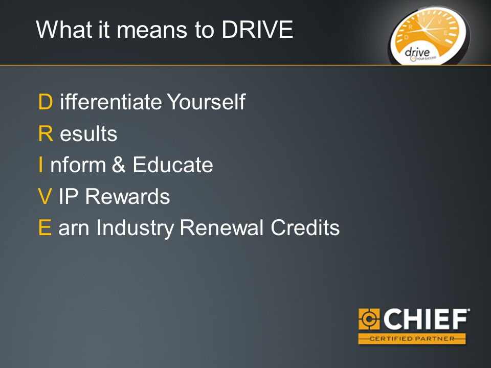 What it means to DRIVE D ifferentiate Yourself R esults I nform & Educate V IP Rewards E arn Industry Renewal Credits
