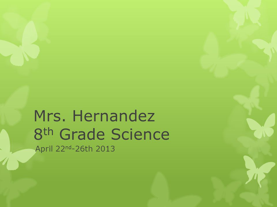 Mrs. Hernandez 8 th Grade Science April 22 nd -26th 2013