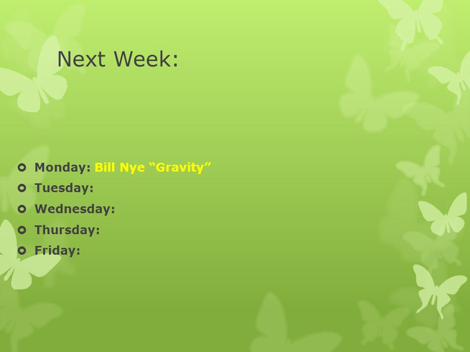 Next Week:  Monday: Bill Nye Gravity  Tuesday:  Wednesday:  Thursday:  Friday: