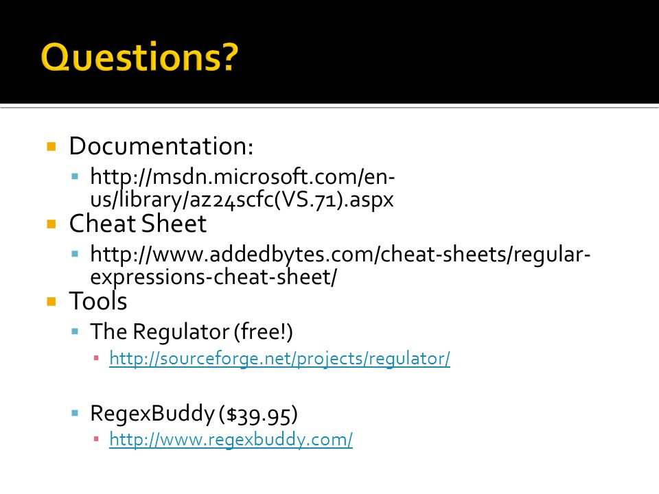  Documentation:  http://msdn.microsoft.com/en- us/library/az24scfc(VS.71).aspx  Cheat Sheet  http://www.addedbytes.com/cheat-sheets/regular- expressions-cheat-sheet/  Tools  The Regulator (free!) ▪ http://sourceforge.net/projects/regulator/ http://sourceforge.net/projects/regulator/  RegexBuddy ($39.95) ▪ http://www.regexbuddy.com/ http://www.regexbuddy.com/