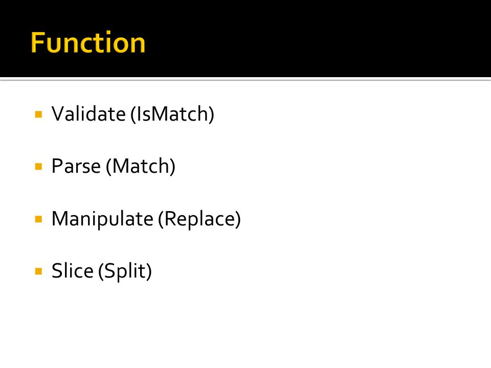  Validate (IsMatch)  Parse (Match)  Manipulate (Replace)  Slice (Split)
