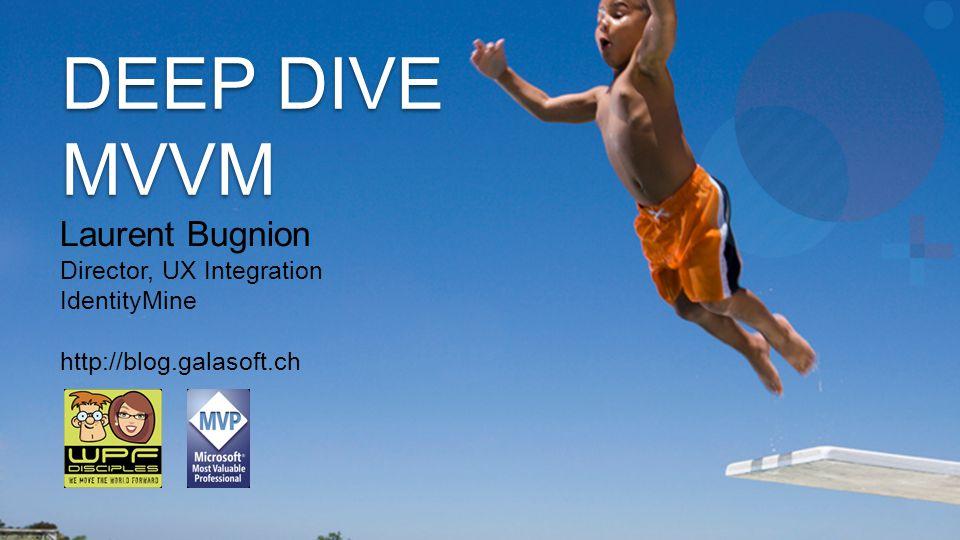 DEEP DIVE MVVM Laurent Bugnion Director, UX Integration IdentityMine http://blog.galasoft.ch
