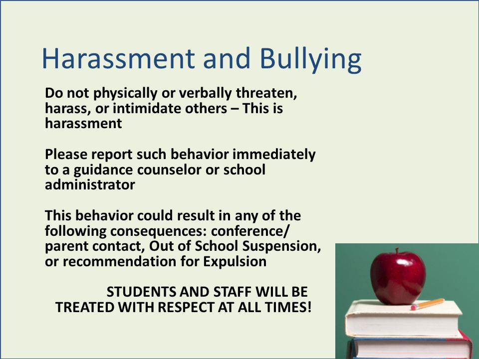 Harassment and Bullying Do not physically or verbally threaten, harass, or intimidate others – This is harassment Please report such behavior immediately to a guidance counselor or school administrator This behavior could result in any of the following consequences: conference/ parent contact, Out of School Suspension, or recommendation for Expulsion STUDENTS AND STAFF WILL BE TREATED WITH RESPECT AT ALL TIMES!