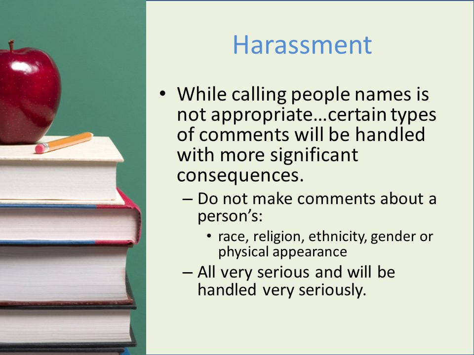 Harassment While calling people names is not appropriate…certain types of comments will be handled with more significant consequences.