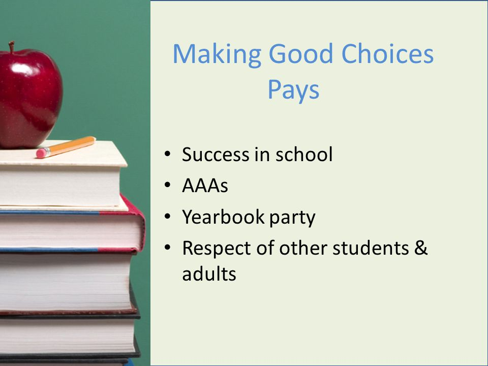Success in school AAAs Yearbook party Respect of other students & adults Making Good Choices Pays