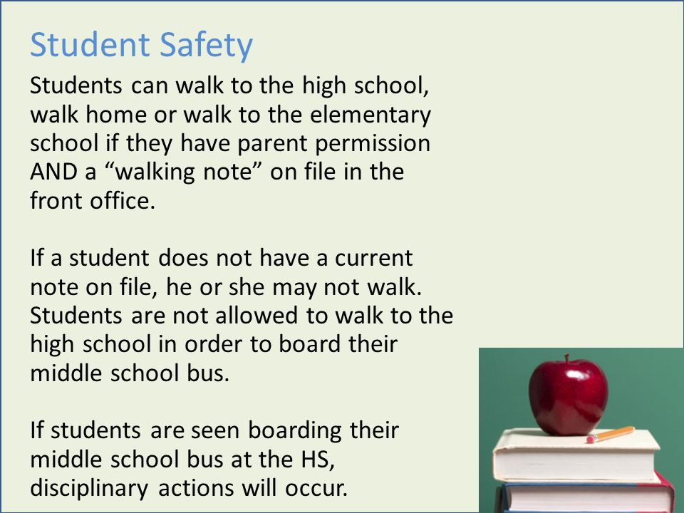 Student Safety Students can walk to the high school, walk home or walk to the elementary school if they have parent permission AND a walking note on file in the front office.