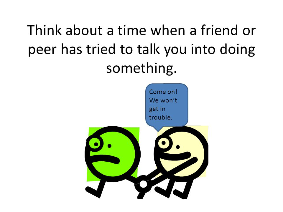 Think about a time when a friend or peer has tried to talk you into doing something.