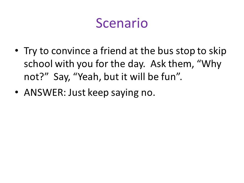 Scenario Try to convince a friend at the bus stop to skip school with you for the day.