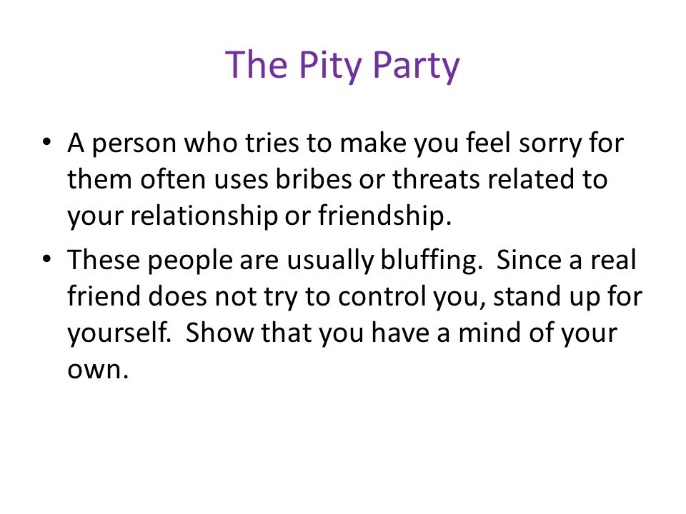 The Pity Party A person who tries to make you feel sorry for them often uses bribes or threats related to your relationship or friendship.