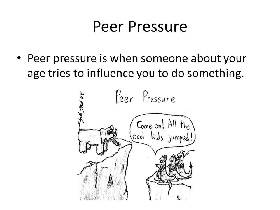 Peer Pressure Peer pressure is when someone about your age tries to influence you to do something.