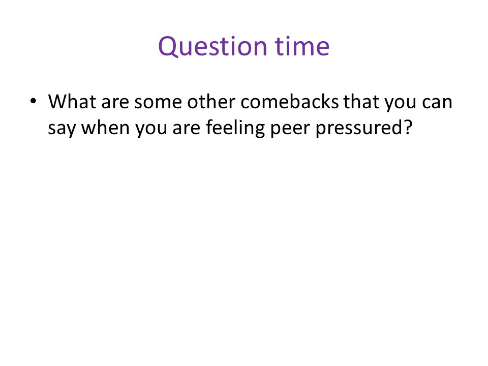 Question time What are some other comebacks that you can say when you are feeling peer pressured