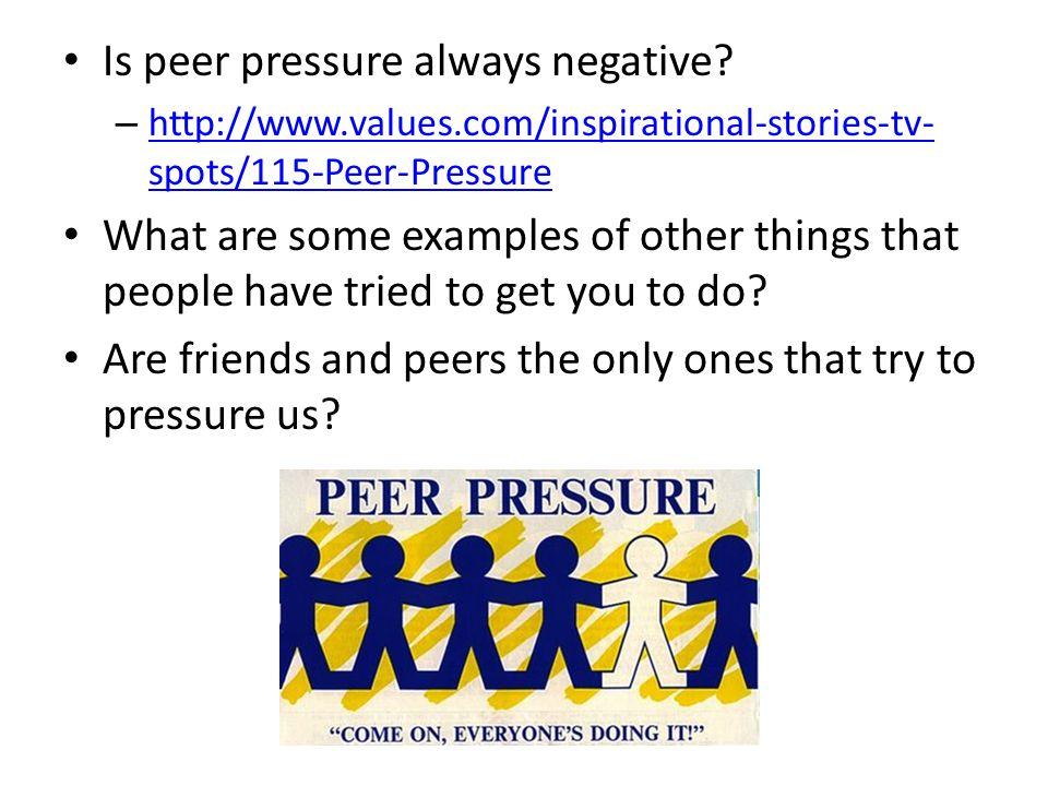 Is peer pressure always negative? – http://www.values.com/inspirational-stories-tv- spots/115-Peer-Pressure http://www.values.com/inspirational-storie