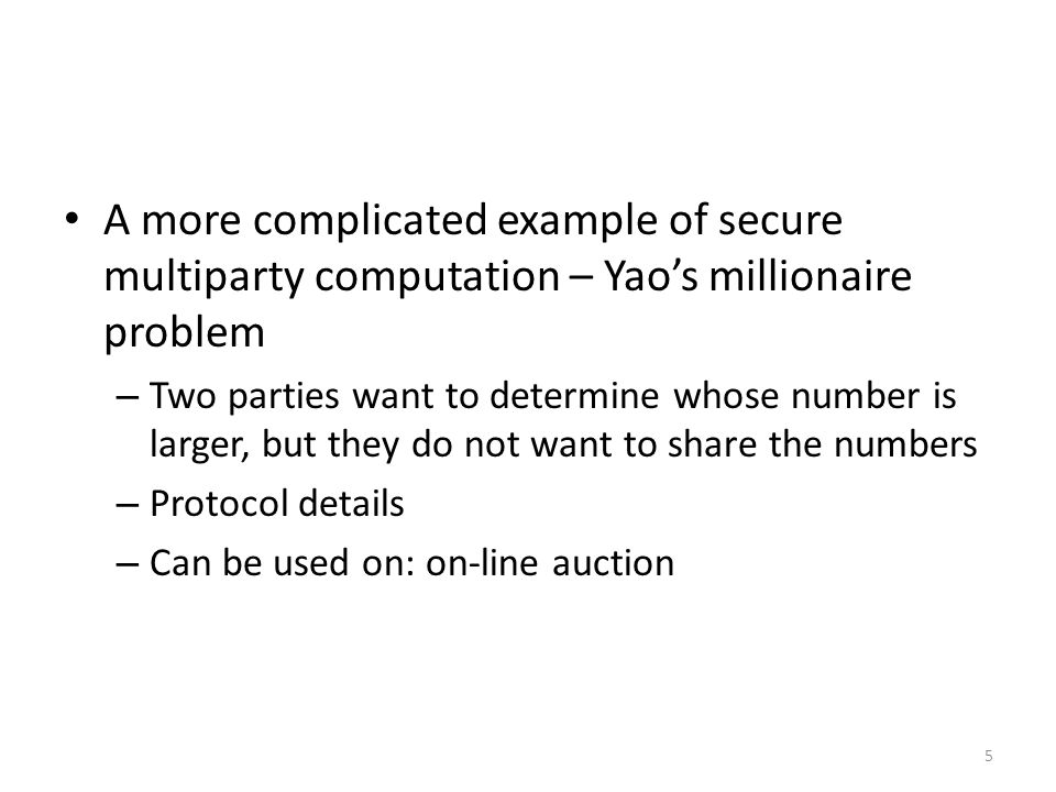 5 A more complicated example of secure multiparty computation – Yao's millionaire problem – Two parties want to determine whose number is larger, but they do not want to share the numbers – Protocol details – Can be used on: on-line auction