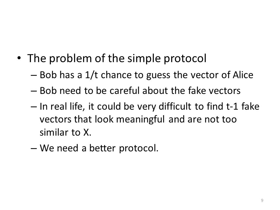 9 The problem of the simple protocol – Bob has a 1/t chance to guess the vector of Alice – Bob need to be careful about the fake vectors – In real life, it could be very difficult to find t-1 fake vectors that look meaningful and are not too similar to X.