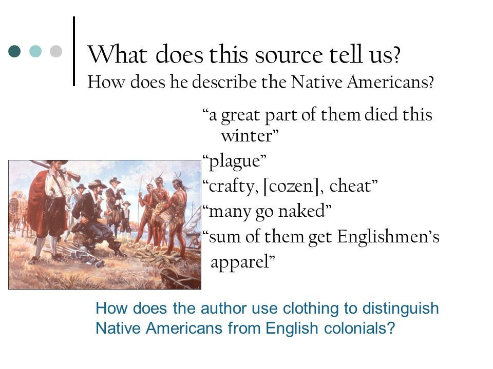 "What does this source tell us? How does he describe the Native Americans? ""a great part of them died this winter"" ""plague"" ""crafty, [cozen], cheat"" ""m"
